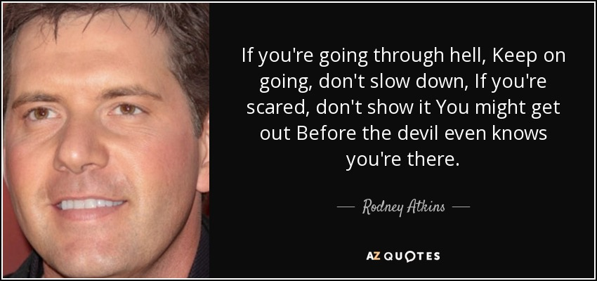 If you're going through hell, Keep on going, don't slow down, If you're scared, don't show it You might get out Before the devil even knows you're there. - Rodney Atkins
