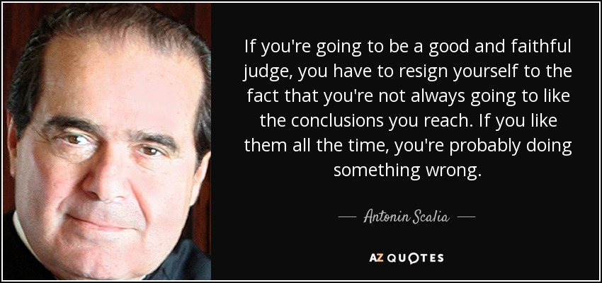 If you're going to be a good and faithful judge, you have to resign yourself to the fact that you're not always going to like the conclusions you reach. If you like them all the time, you're probably doing something wrong. - Antonin Scalia
