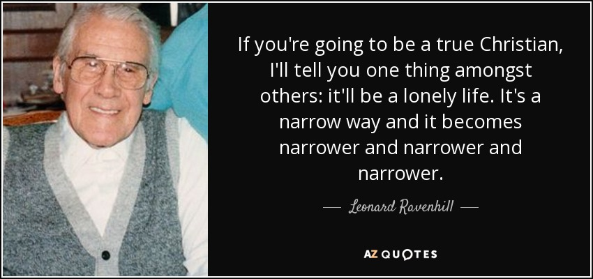 If you're going to be a true Christian, I'll tell you one thing amongst others: it'll be a lonely life. It's a narrow way and it becomes narrower and narrower and narrower. - Leonard Ravenhill