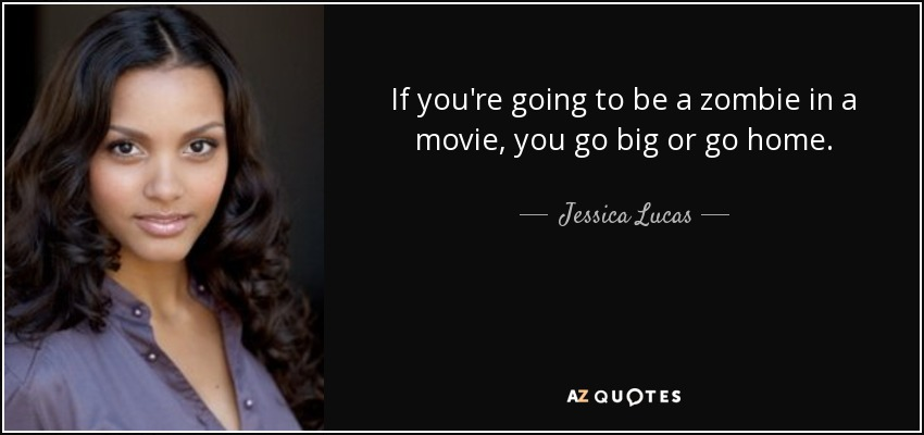 If you're going to be a zombie in a movie, you go big or go home. - Jessica Lucas