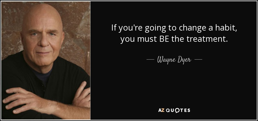 If you're going to change a habit, you must BE the treatment. - Wayne Dyer