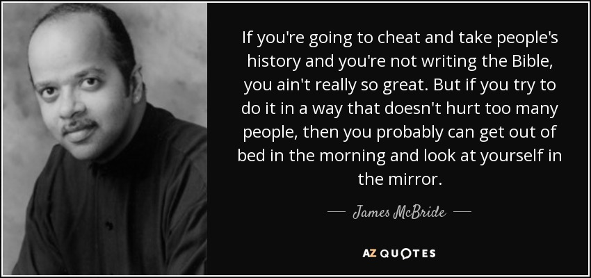 If you're going to cheat and take people's history and you're not writing the Bible, you ain't really so great. But if you try to do it in a way that doesn't hurt too many people, then you probably can get out of bed in the morning and look at yourself in the mirror. - James McBride