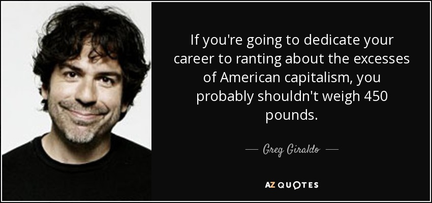 If you're going to dedicate your career to ranting about the excesses of American capitalism, you probably shouldn't weigh 450 pounds. - Greg Giraldo