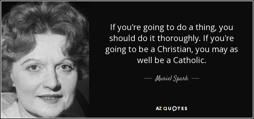 If you're going to do a thing, you should do it thoroughly. If you're going to be a Christian, you may as well be a Catholic. - Muriel Spark