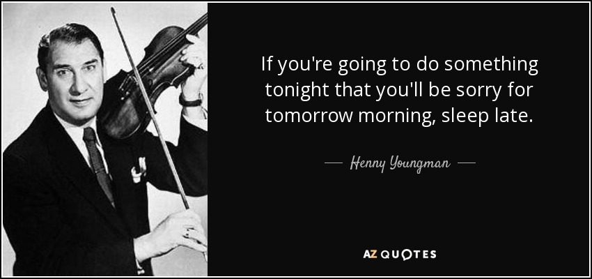 If you're going to do something tonight that you'll be sorry for tomorrow morning, sleep late. - Henny Youngman