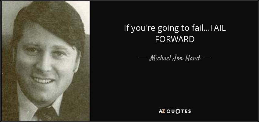 If you're going to fail...FAIL FORWARD - Michael Jon Hand