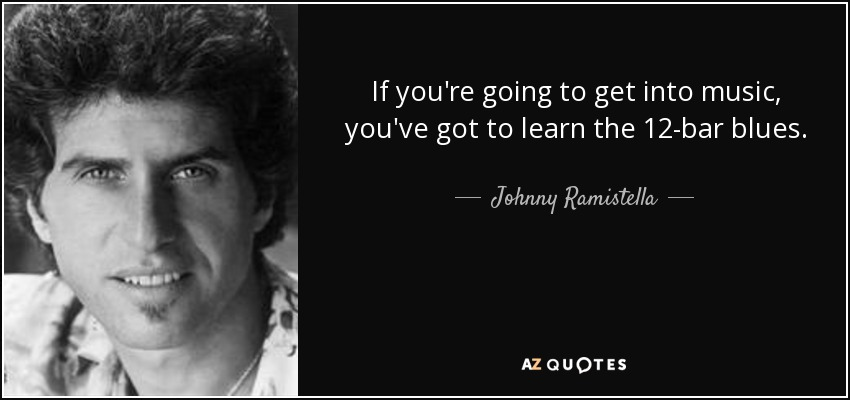 If you're going to get into music, you've got to learn the 12-bar blues. - Johnny Ramistella
