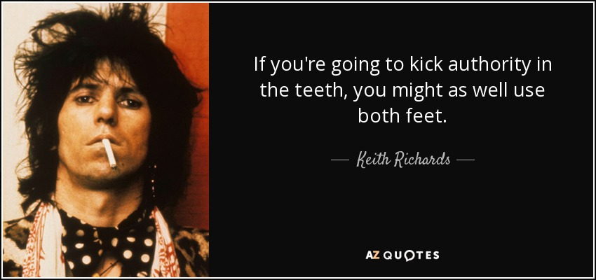 If you're going to kick authority in the teeth, you might as well use both feet. - Keith Richards