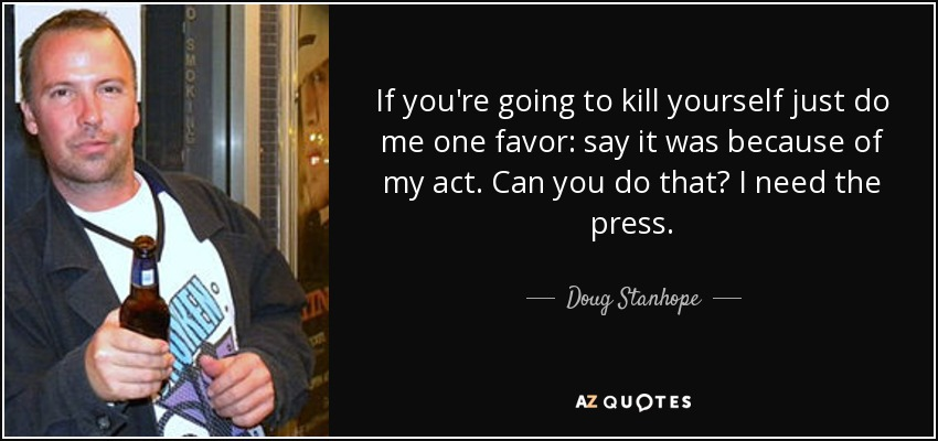 If you're going to kill yourself just do me one favor: say it was because of my act. Can you do that? I need the press. - Doug Stanhope
