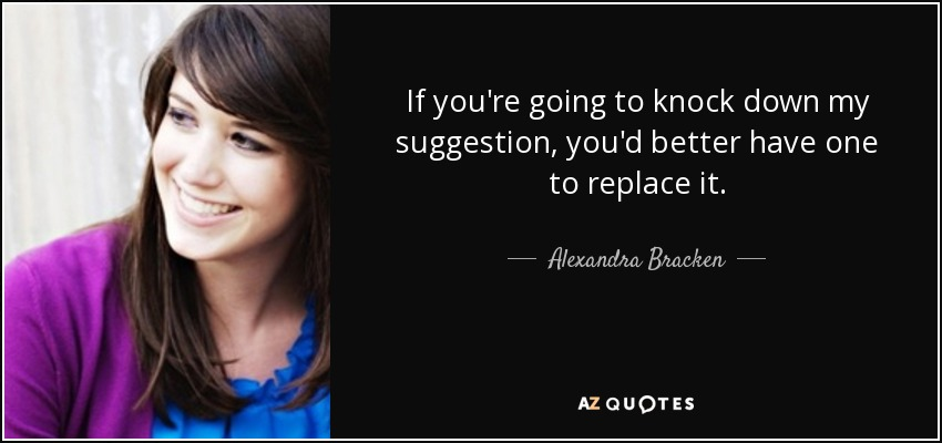 If you're going to knock down my suggestion, you'd better have one to replace it. - Alexandra Bracken