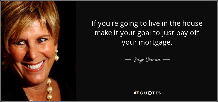 If you're going to live in the house make it your goal to just pay off your mortgage. - Suze Orman