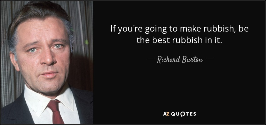 If you're going to make rubbish, be the best rubbish in it. - Richard Burton
