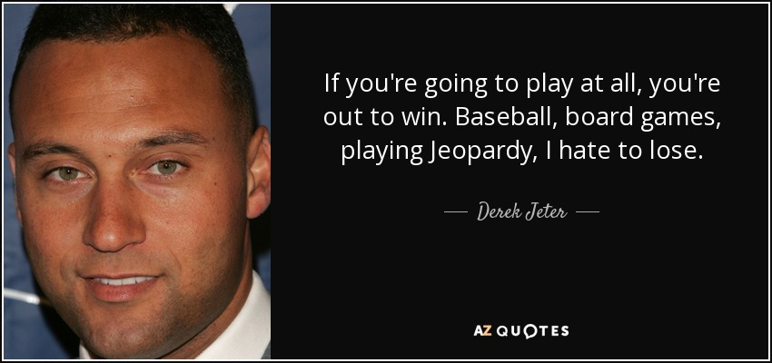 If you're going to play at all, you're out to win. Baseball, board games, playing Jeopardy, I hate to lose. - Derek Jeter
