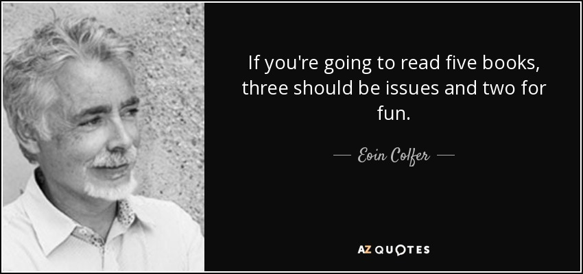 If you're going to read five books, three should be issues and two for fun. - Eoin Colfer