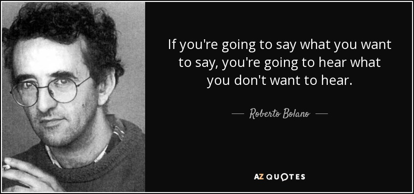 If you're going to say what you want to say, you're going to hear what you don't want to hear. - Roberto Bolano