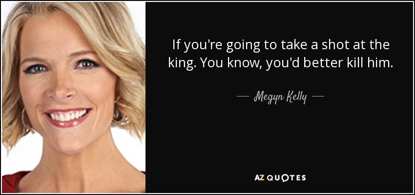 Megyn Kelly Quote If Youre Going To Take A Shot At The King