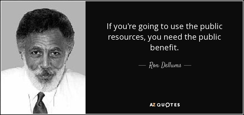 If you're going to use the public resources, you need the public benefit. - Ron Dellums