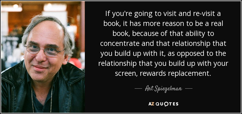 If you're going to visit and re-visit a book, it has more reason to be a real book, because of that ability to concentrate and that relationship that you build up with it, as opposed to the relationship that you build up with your screen, rewards replacement. - Art Spiegelman