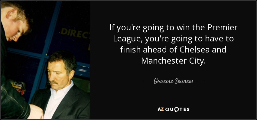If you're going to win the Premier League, you're going to have to finish ahead of Chelsea and Manchester City. - Graeme Souness
