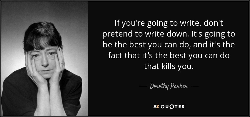 If you're going to write, don't pretend to write down. It's going to be the best you can do, and it's the fact that it's the best you can do that kills you. - Dorothy Parker