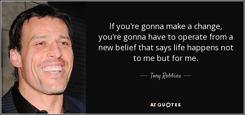 If you're gonna make a change, you're gonna have to operate from a new belief that says life happens not to me but for me. - Tony Robbins