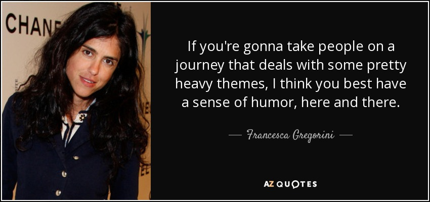 If you're gonna take people on a journey that deals with some pretty heavy themes, I think you best have a sense of humor, here and there. - Francesca Gregorini