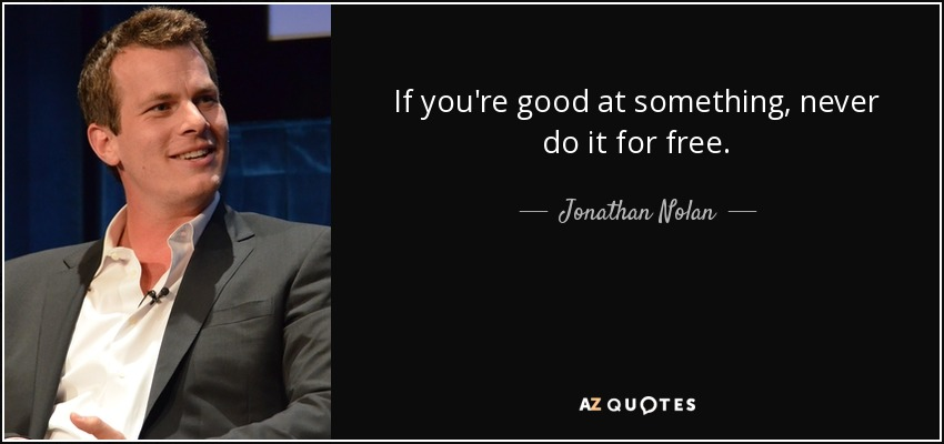 If you're good at something, never do it for free. - Jonathan Nolan