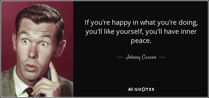 If you're happy in what you're doing, you'll like yourself, you'll have inner peace. - Johnny Carson