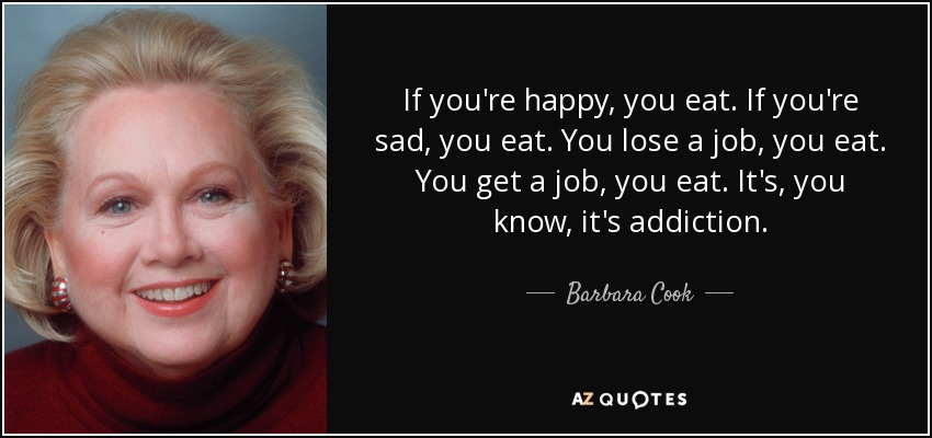 If you're happy, you eat. If you're sad, you eat. You lose a job, you eat. You get a job, you eat. It's, you know, it's addiction. - Barbara Cook