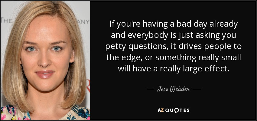 If you're having a bad day already and everybody is just asking you petty questions, it drives people to the edge, or something really small will have a really large effect. - Jess Weixler