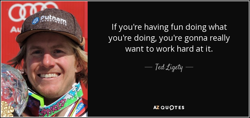 If you're having fun doing what you're doing, you're gonna really want to work hard at it. - Ted Ligety