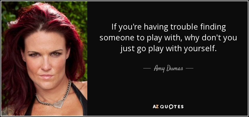 If you're having trouble finding someone to play with, why don't you just go play with yourself. - Amy Dumas