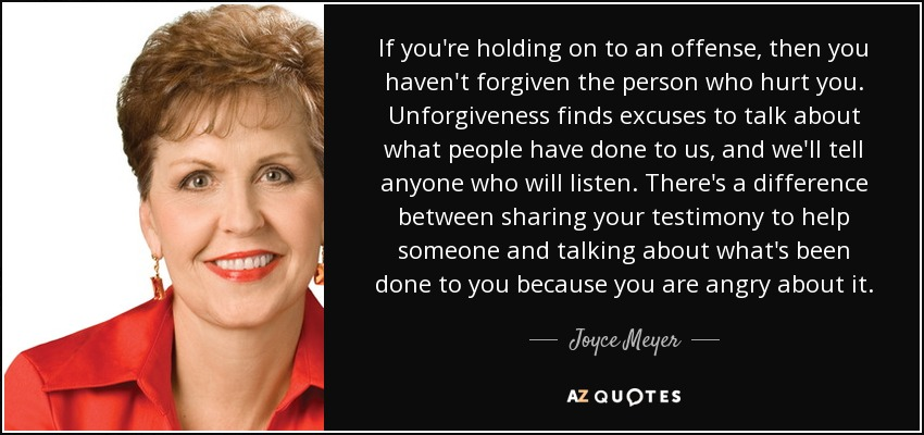 If you're holding on to an offense, then you haven't forgiven the person who hurt you. Unforgiveness finds excuses to talk about what people have done to us, and we'll tell anyone who will listen. There's a difference between sharing your testimony to help someone and talking about what's been done to you because you are angry about it. - Joyce Meyer