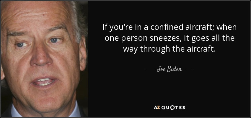 If you're in a confined aircraft; when one person sneezes, it goes all the way through the aircraft. - Joe Biden
