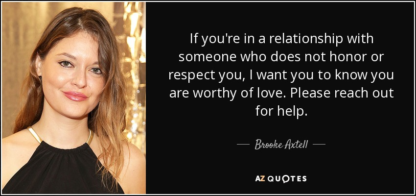 If you're in a relationship with someone who does not honor or respect you, I want you to know you are worthy of love. Please reach out for help. - Brooke Axtell