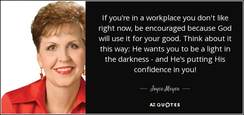If you're in a workplace you don't like right now, be encouraged because God will use it for your good. Think about it this way: He wants you to be a light in the darkness - and He's putting His confidence in you! - Joyce Meyer