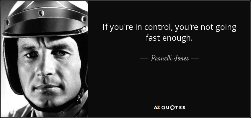 If you're in control, you're not going fast enough. - Parnelli Jones