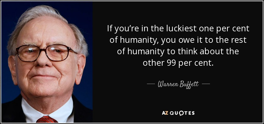 If you're in the luckiest one per cent of humanity, you owe it to the rest of humanity to think about the other 99 per cent. - Warren Buffett