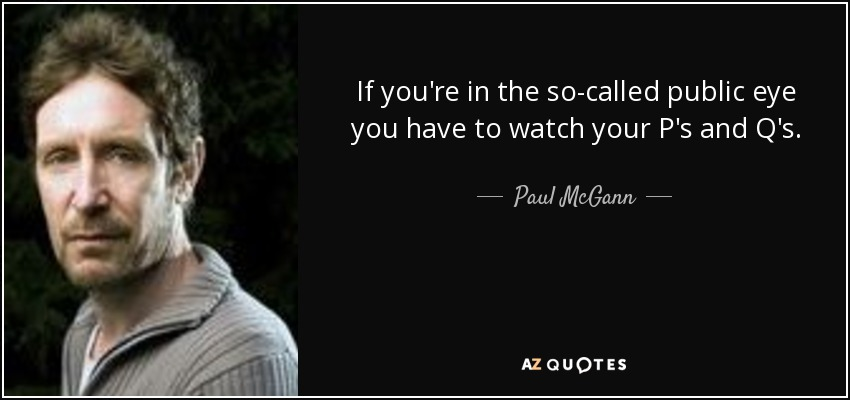 If you're in the so-called public eye you have to watch your P's and Q's. - Paul McGann