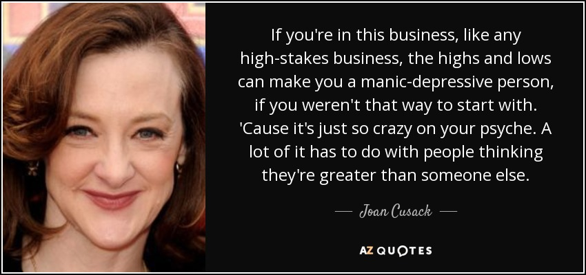 If you're in this business, like any high-stakes business, the highs and lows can make you a manic-depressive person, if you weren't that way to start with. 'Cause it's just so crazy on your psyche. A lot of it has to do with people thinking they're greater than someone else. - Joan Cusack