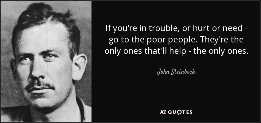 If you're in trouble, or hurt or need - go to the poor people. They're the only ones that'll help - the only ones. - John Steinbeck