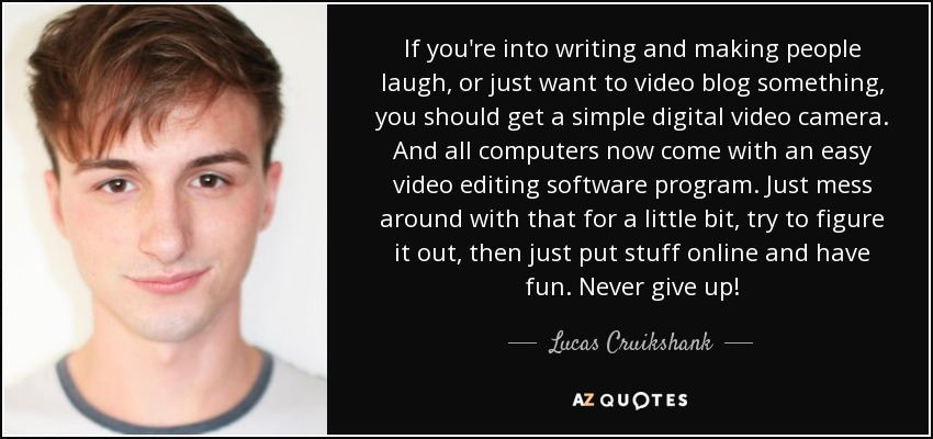 If you're into writing and making people laugh, or just want to video blog something, you should get a simple digital video camera. And all computers now come with an easy video editing software program. Just mess around with that for a little bit, try to figure it out, then just put stuff online and have fun. Never give up! - Lucas Cruikshank