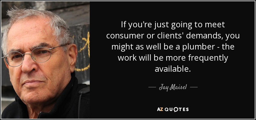If you're just going to meet consumer or clients' demands, you might as well be a plumber - the work will be more frequently available. - Jay Maisel