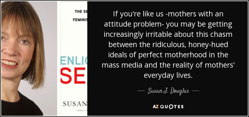 If you're like us -mothers with an attitude problem- you may be getting increasingly irritable about this chasm between the ridiculous, honey-hued ideals of perfect motherhood in the mass media and the reality of mothers' everyday lives. - Susan J. Douglas
