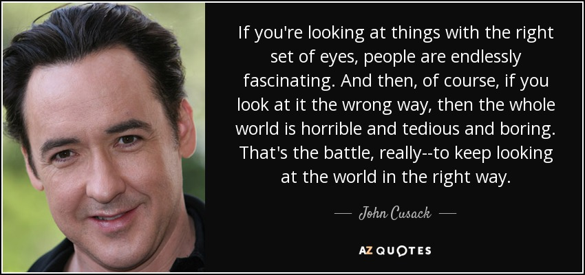 If you're looking at things with the right set of eyes, people are endlessly fascinating. And then, of course, if you look at it the wrong way, then the whole world is horrible and tedious and boring. That's the battle, really--to keep looking at the world in the right way. - John Cusack