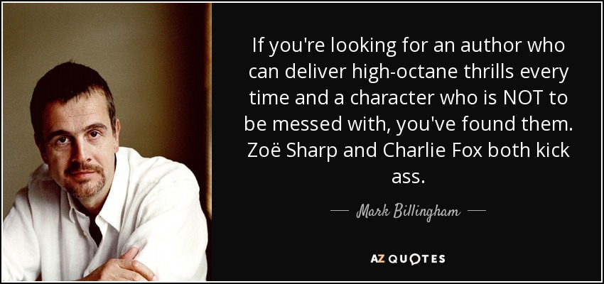 If you're looking for an author who can deliver high-octane thrills every time and a character who is NOT to be messed with, you've found them. Zoë Sharp and Charlie Fox both kick ass. - Mark Billingham