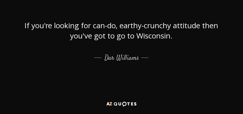 If you're looking for can-do, earthy-crunchy attitude then you've got to go to Wisconsin. - Dar Williams