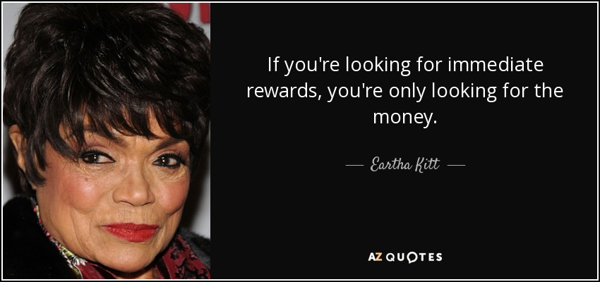 If you're looking for immediate rewards, you're only looking for the money. - Eartha Kitt