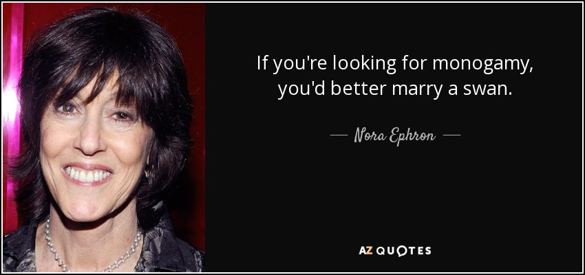 If you're looking for monogamy, you'd better marry a swan. - Nora Ephron