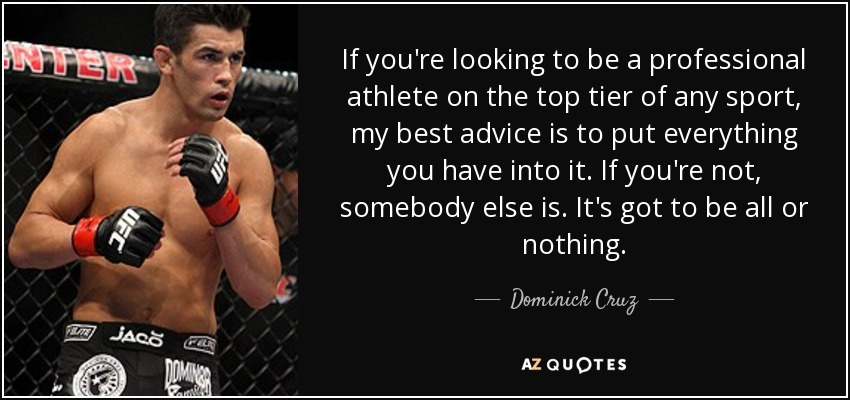 If you're looking to be a professional athlete on the top tier of any sport, my best advice is to put everything you have into it. If you're not, somebody else is. It's got to be all or nothing. - Dominick Cruz